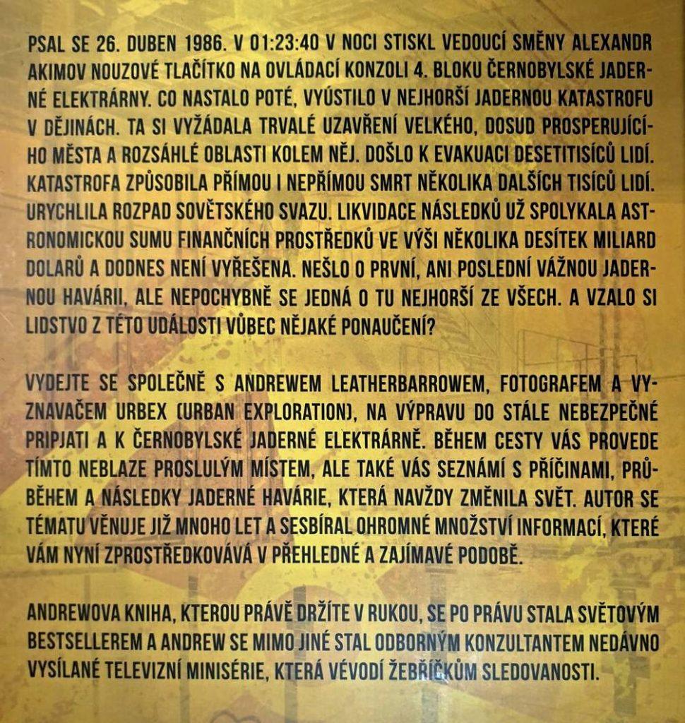 PSAL SE 26. DUBEN 1986. V 01:23:40 V NOCI STISKL VEDOUCÍ SMĚNY ALEXANDR AKIMOV NOUZOVÉ TLAČÍTKO NA OVLÁDACÍ KONZOLI 4. BLOKU ČERNOBYLSKÉ JADERNÉ ELEKTRÁRNY. CO NASTALO POTÉ, VYÚSTILO V NEJHORŠÍ JADERNOU KATASTROFU V DĚJINÁCH. TA SI VYŽÁDALA TRVALÉ UZAVŘENÍ VELKÉHO, DOSUD PROSPERUJÍCÍHO MĚSTA A ROZSÁHLÉ OBLASTI KOLEM NĚJ. DOŠLO K EVAKUACI DESETITISÍCŮ LIDÍ. KATASTROFA ZPŮSOBILA PŘÍMOU I NEPŘÍMOU SMRT NĚKOLIKA DALŠÍCH TISÍCU LIDÍ. URYCHLILA ROZPAD SOVĚTSKÉHO SVAZU. LIKVIDACE NÁSLEDKŮ UŽ SPOLYKALA ASTRONOMICKOU SUMU FINANČNÍCH PROSTŘEDKŮ VE VÝŠI NĚKOLIKA DESÍTEK MILIARD DOLARU A DODNES NENÍ VYŘEŠENA. NEŠLO O PRVNÍ, ANI POSLEDNÍ VÁŽNOU JADERNOU HAVÁRII, ALE NEPOCHYBNĚ SE JEDNÁ O TU NEJHORŠÍ ZE VŠECH. A VZALO SI LIDSTVO Z TÉTO UDÁLOSTI VŮBEC NĚJAKÉ PONAUČENÍ? VYDEJTE SE SPOLEČNĚ S ANDREWEM LEATHERBARROWEM, FOTOGRAFEM A VYZNAVAČEM URBEX (URBAN EXPLORATION), NA VÝPRAVU DO STÁLE NEBEZPEČNÉ PRIPJATI A K ČERNOBYLSKÉ JADERNÉ ELEKTRÁRNĚ. BĚHEM CESTY VÁS PROVEDE TÍMTO NEBLAZE PROSLULÝM MÍSTEM, ALE TAKÉ VÁS SEZNÁMÍ S PŘÍČINAMI, PRŮBĚHEM A NÁSLEDKY JADERNÉ HAVÁRIE, KTERÁ NAVŽDY ZMĚNILA SVĚT. AUTOR SE TÉMATU VĚNUJE JIŽ MNOHO LET A SESBÍRAL OHROMNÉ MNOŽSTVÍ INFORMACÍ, KTERÉ VÁM NYNÍ ZPROSTŘEDKOVÁVÁ V PŘEHLEDNÉ A ZAJÍMAVÉ PODOBĚ. ANDREWOVA KNIHA, KTEROU PRÁVĚ DRŽÍTE V RUKOU, SE PO PRÁVU STALA SVĚTOVÝM BESTSELLEREM A ANDREW SE MIMO JINÉ STAL ODBORNÝM KONZULTANTEM NEDÁVNO VYSÍLANÉ TELEVIZNÍ MINISÉRIE, KTERÁ VÉVODÍ ŽEBŘÍČKŮM SLEDOVANOSTI.